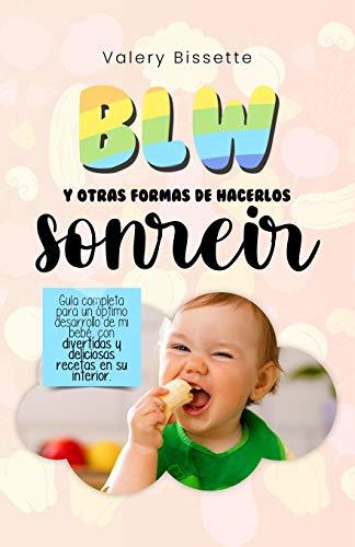 BLW y otras formas de hacerlos sonreír: Guía completa para un óptimo desarrollo de mi bebé con divertidas y deliciosas recetas en su interior