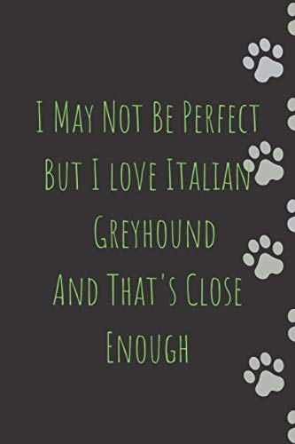I May Not Be Perfect But I love Italian Greyhounds And That's Close Enough: Italian Greyhound journal notebook - Italian Greyhound gift - Journal ... Journal Notebook to Write In for Notes