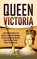 Queen Victoria: A Captivating Guide to the Queen of the United Kingdoms of Great Britain and Ireland along with Her Impact on the Victorian Era