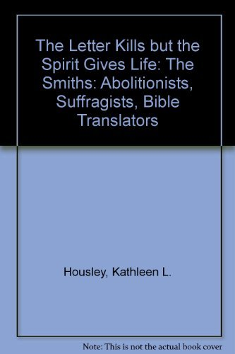 Letter Kills but the Spirit Gives Life : The Smiths-Abolitionists, Suffragists, Bible Translators by Kathleen L. Housley (1992-12-02)