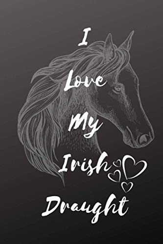 I Love My Irish Draught Horse Notebook For Horse Lovers: Composition Notebook 6x9' Blank Lined Journal