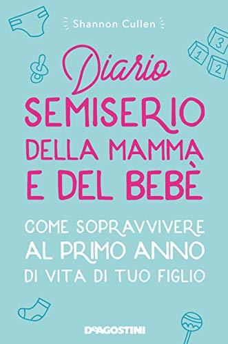 Diario semiserio della mamma e del bebè. Come sopravvivere al primo anno di vita di tuo figlio. Nuova ediz.