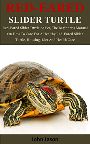 Red Eared Slider Turtle Red Eared Slider Turtle As Pet The Beginner S Manual On How To Care For A Healthy Red Eared Slider Turtle Housing Diet And Health Care Kindle Edition By Jason John