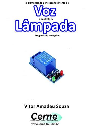 Implementando por reconhecimento de Voz o controle de Lâmpada Programado no Python (Portuguese Edition)