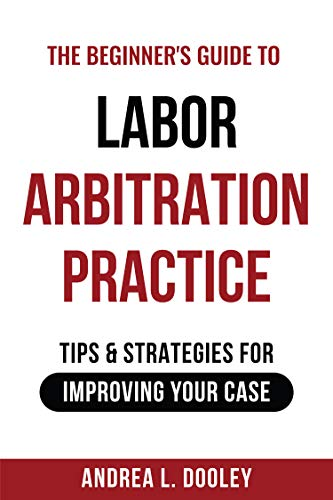 The Beginner\'s Guide to Labor Arbitration Practice: Tips & Strategies for Improving Your Case (English Edition)