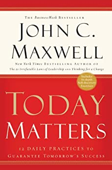 Today Matters: 12 Daily Practices to Guarantee Tomorrow's Success (Maxwell, John C.) by [John C. Maxwell]
