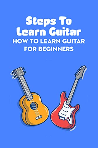 Steps To Learn Guitar: How To Learn Guitar For Beginners: How To Play Guitar For Beginners (English Edition)
