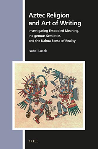 Aztec Religion and Art of Writing: Investigating Embodied Meaning, Indigenous Semiotics, and the Nahua Sense of Reality