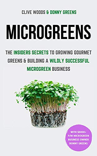 Microgreens: The Insiders Secrets To Growing Gourmet Greens & Building A Wildly Successful Microgreen Business by [Clive Woods, Donny Greens]