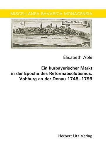 Ein kurbayerischer Markt in der Epoche des Reformabsolutismus. Vohburg an der Donau 1745–1799 (Miscellanea Bavarica Monacensia)