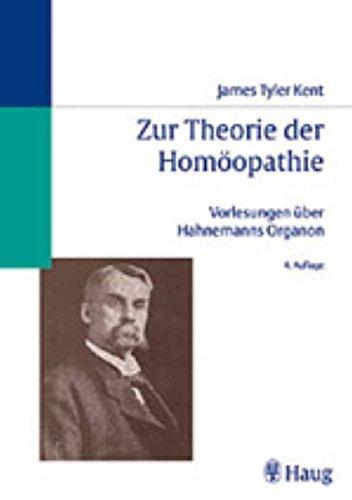Zur Theorie der Homöopathie James Tyler Kents Vorlesungen über Hahnemanns Organ: . Zus.-Arb.: Übersetzt von Jost Künzli von Fimmelsberg