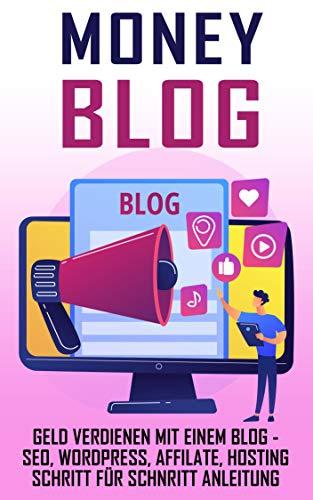Money Blog: Geld verdienen mit einem Blog - SEO, WordPress, Affilate, Hosting Schritt für Schnritt Anleitung (German Edition)