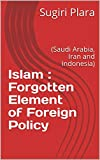 Islam : Forgotten Element of Foreign Policy: (Saudi Arabia, Iran and Indonesia) (English Edition)