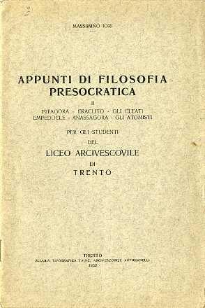 Appunti di filosofia presocratica: per gli studenti del Liceo arcivescovile di Trento. II: Pitagora Eraclito gli Eleati Empedocle Anassagora gli atomisti.