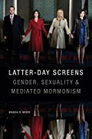 Latter-day Screens: Gender, Sexuality, and Mediated Mormonism