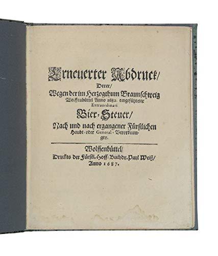 Erneuerter Abdruck, Derer, Wegen der im Herzogthum Braunschweig Wolffenbüttel Anno 1680. eingeführeter Extraordinari Bier-Steuer, Nach und nach ergangener Fürstlichen Haubt- oder General-Verordnun ...