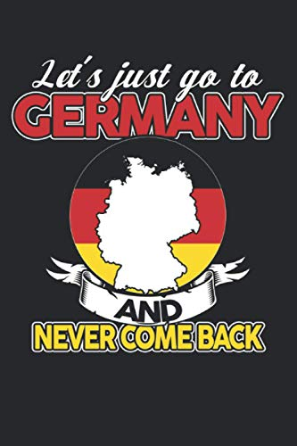 Let's just go to Germany and never come back: Let's just go to Germany and never come back & Germany Notebook 6' x 9' German Gift for & German Flag