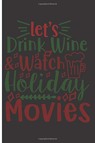 Let's Drink Wine & Watch Holiday Movies: 120 Wide Lined Pages - 6' x 9' - Planner, Journal, Notebook, Composition Book, Diary for Women, Men, Teens, and Children