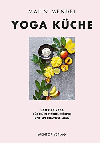 Yoga Küche: Kochen & Yoga für einen starken Körper und ein gesundes Leben