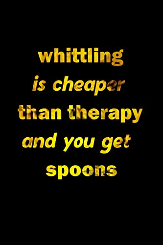 whittling is cheaper than therapy and you get spoons: Whittling Notebook Gift is The perfect way to record your hobby , 6x9 inches,120 pages lined , White paper Journal