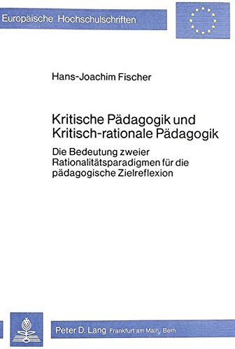 Kritische Pädagogik und kritisch-rationale Pädadgogik: Die Bedeutung zweier Rationalitätsparadigmen für die pädagogische...