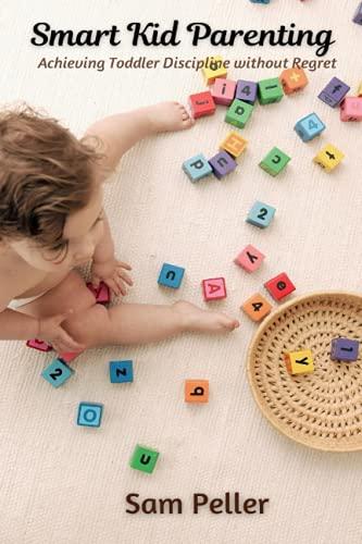 Smart Kid Parenting: Achieving Toddler Discipline without Regret