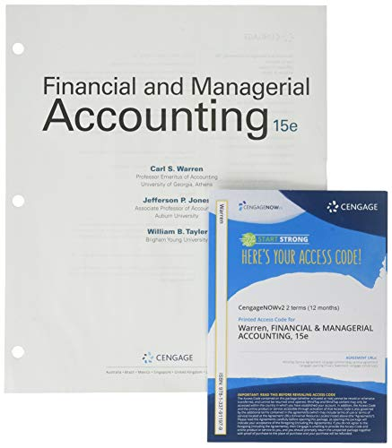 Compare Textbook Prices for Bundle: Financial & Managerial Accounting, Loose-leaf Version, 15th + CengageNOWv2, 2 terms Printed Access Card 15 Edition ISBN 9781337955447 by Warren, Carl S.,Jones, Jefferson P.,Tayler, Ph.D.  CMA  William B.