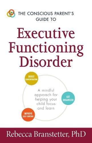 The Conscious Parent's Guide to Executive Functioning Disorder: A Mindful Approach for Helping Your child Focus and Learn (The Conscious Parent's Guides) (The Everything Parents Guide To Special Education)