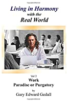 Living in Harmony With the Real World Volume 2: Work - Paradise Or Purgatory