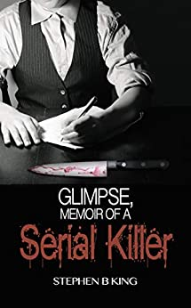 Glimpse, Memoir of a Serial Killer (Deadly Glimpses Book 1) by [Stephen B  King]
