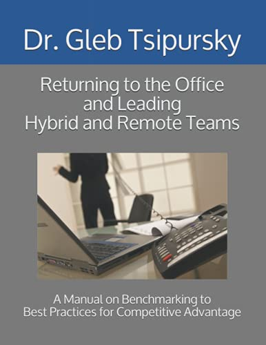 Returning to the Office and Leading Hybrid and Remote Teams: A Manual on Benchmarking to Best Practices for Competitive Advantage