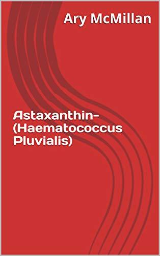 Astaxanthin- (Haematococcus Pluvialis) (English Edition)