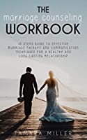 The Marriage Counseling Workbook: 10 Steps Guide to Effective Marriage Therapy and Communication Techniques for a Healthy and Long Lasting Relationship (Anxiety in Relationship)