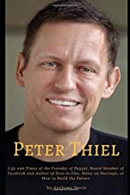 Peter Thiel: Life and Times of the Founder of Paypal, Board Member of Facebook and Author of Zero to One: Notes on Startups, or How to Build the Future