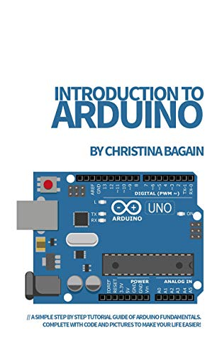 Introduction to Arduino: A Simple Step by Step Tutorial Guide of Arduino Fundamentals. Complete with Code and Pictures to Make Your Life Easier! (English Edition)
