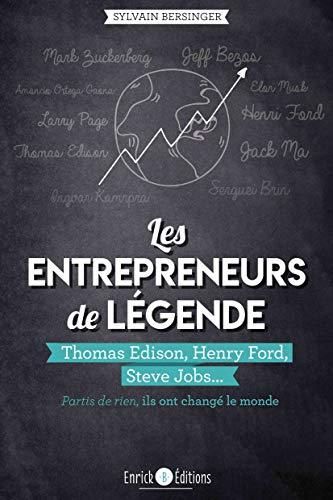 Les entrepreneurs de légende: Thomas Edison, Henry Ford, Steve Jobs... partis de rien, ils ont changé le monde