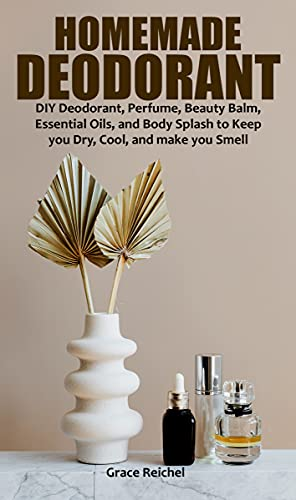 HOMEMADE DEODORANT: DIY Deodorant, Perfume, Beauty Balm, Essential Oils, and Body Splash to Keep you Dry, Cool, and make you Smell Fresh. (English Edition)