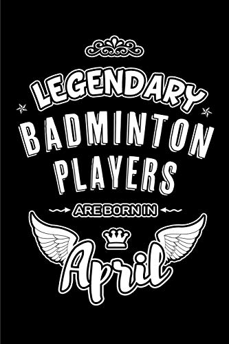 Legendary Badminton Players are born in April: Blank Lined 6x9 Badminton Journal/Notebooks as Birthday or any special occasion Gift for Badminton Players who are born in April.