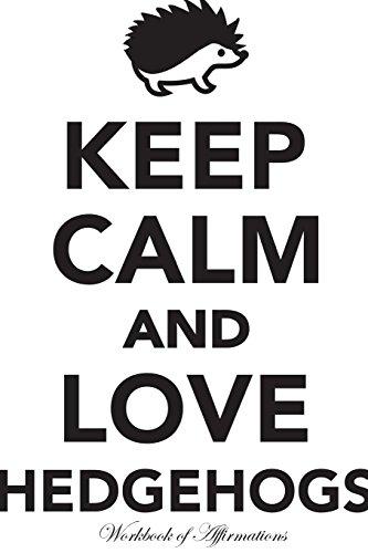 Keep Calm Love Hedgehogs Workbook of Affirmations Keep Calm Love Hedgehogs Workbook of Affirmations: Bullet Journal, Food Diary, Recipe Notebook, Planner, To Do List, Scrapbook, Academic Notepad
