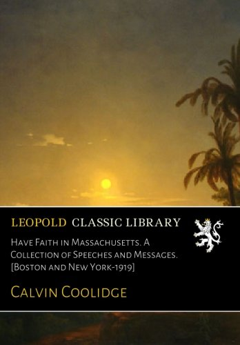 Have Faith in Massachusetts. A Collection of Speeches and Messages. [Boston and New York-1919]