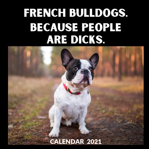 French Bulldogs Calendar 2021: French Bulldogs Because People Are D*cks Funny And Cool Gift Idea For Men & Women | January 2021 - December 2021 Square ... Lover | Mom or Dad Mothers Fathers Day