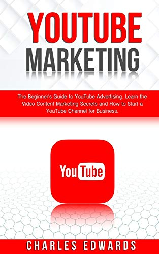 YouTube Marketing: The Beginner's Guide to YouTube Advertising. Learn the Video Content Marketing Secrets and How to Start a YouTube Channel for Business.