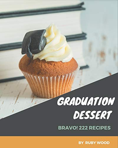 Bravo! 222 Graduation Dessert Recipes: A Must-have Graduation Dessert Cookbook for Everyone