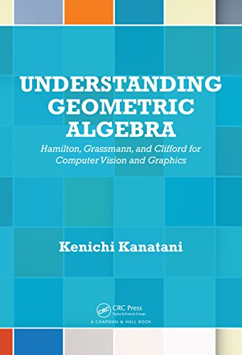 Understanding Geometric Algebra: Hamilton, Grassmann, and Clifford for Computer Vision and Graphics (English Edition)