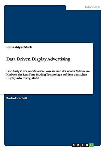 Data Driven Display Advertising: Eine Analyse der wandelnden Prozesse und der neuen Akteure im Hinblick der Real Time Bidding Technologie auf dem deutschen Display Advertising Markt