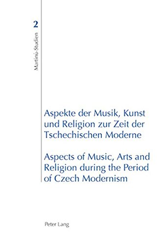 Aspekte der Musik, Kunst und Religion zur Zeit der Tschechischen Moderne- Aspects of Music, Arts and Religion during the Period of Czech Modernism (Martinu-Studien, Band 2)