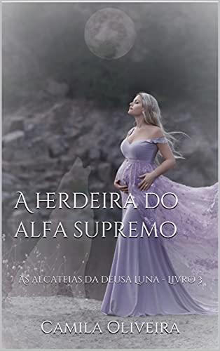 A herdeira do alfa supremo: As alcateias da deusa Luna - Livro 3