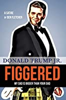 FIGGERED (My Dad is Bigger Than Your Dad): Donald Trump Jr.
