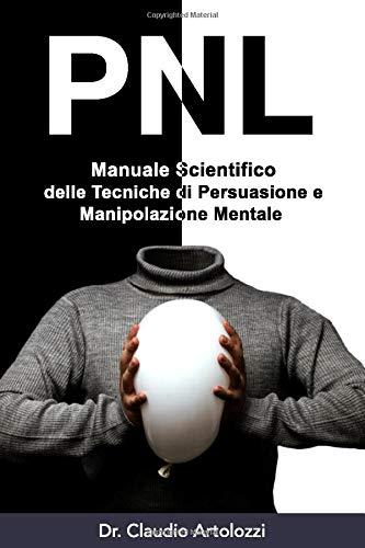 PNL: Manuale Scientifico delle Tecniche di Persuasione e Manipolazione Mentale: Come usare la Psicologia per Influenzare il Comportamento Umano