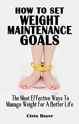 HOW TO SET WEIGHT MAINTENANCE GOALS: The Most Effective Ways To Manage Weight For Better Life - All You Need To Know About Goal Setting For Weight Loss And Management (English Edition)